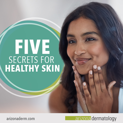 5 Secrets for Healthy Skin | Arizona Dermatology
