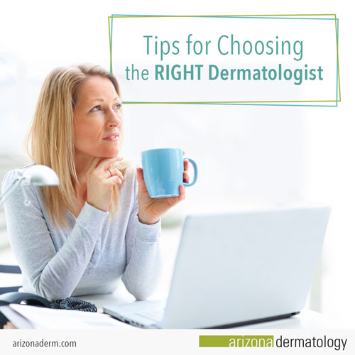 Learn what you should look for when choosing the right dermatologist for you in Phoenix, Arizona.